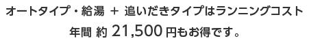 オートタイプ・給湯+追いだきタイプはランニングコスト 年間約21500円もお得です